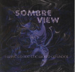 Sombre View - I Want To See The World Go Under