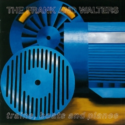 The Frank and Walters - Trains, Boats And Planes