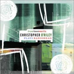 Christopher O'Riley - True Love Waits - Christopher O'Riley Plays Radiohead