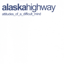 Alaska Highway - Attitudes Of A Difficult Mind