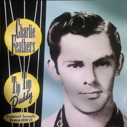 Charlie Feathers - Tip Top Daddy - Unissued Acoustic Demos 1958-73