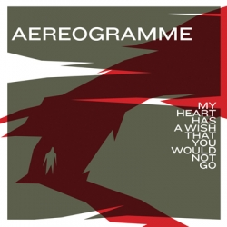 Aereogramme - My Heart Has A Wish That You Would Not Go