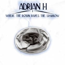 Adrian H - Where The Robin Rapes The Sparrow