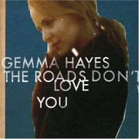 Gemma Hayes - The Roads Don't Love You