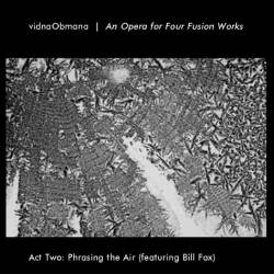 Vidna Obmana - An Opera For Four Fusion Works - Act Two: Phrasing The Air
