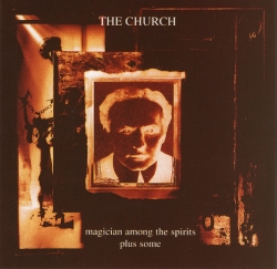 The Church - Magician Among The Spirits Plus Some