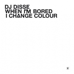 DJ Disse - When I'm Bored I Change Colour